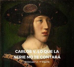 Podcast 2 – Carlos V, lo que la serie no te contará – 1ª parte