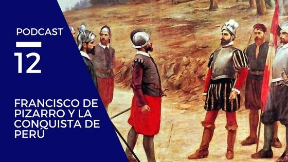 Podcast 12 – Francisco de Pizarro y la conquista de Perú
